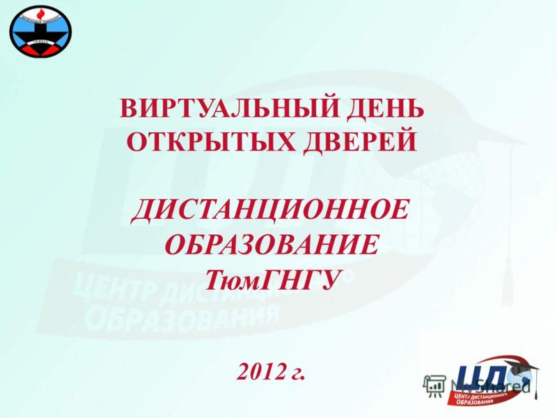 ВИРТУАЛЬНЫЙ ДЕНЬ ОТКРЫТЫХ ДВЕРЕЙ ДИСТАНЦИОННОЕ ОБРАЗОВАНИЕ ТюмГНГУ 2012 г.