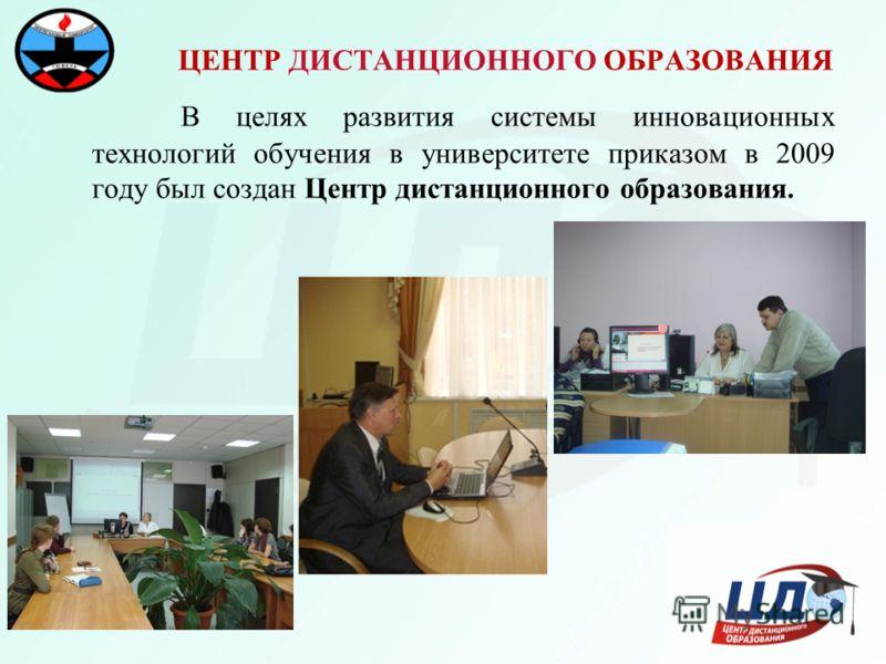 В целях развития системы инновационных технологий обучения в университете приказом в 2009 году был создан Центр дистанционного образования. ЦЕНТР ДИСТАНЦИОННОГО ОБРАЗОВАНИЯ