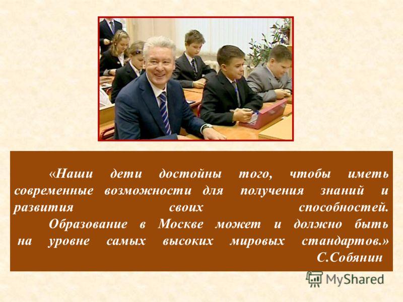 «Наши дети достойны того, чтобы иметь современные возможности для получения знаний и развития своих способностей. Образование в Москве может и должно быть на уровне самых высоких мировых стандартов.» С.Собянин