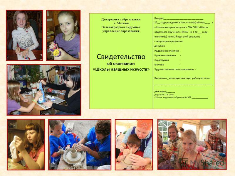 Департамент образования г. Москвы Зеленоградское окружное управление образования Свидетельство об окончании «Школы изящных искусств» Выдано______________________________ 20__ года рождения в том, что он(а) обучал____ в «Школе изящных искусств» ГОУ СО