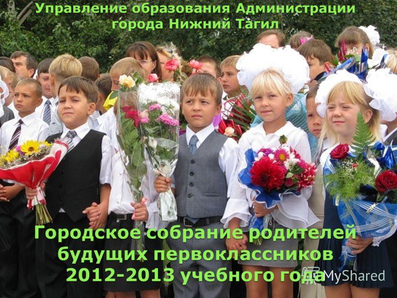 Городское собрание родителей будущих первоклассников 2012-2013 учебного года Управление образования Администрации города Нижний Тагил
