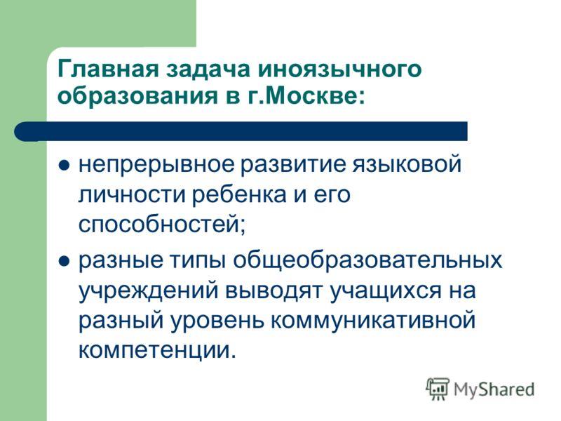 Главная задача иноязычного образования в г.Москве: непрерывное развитие языковой личности ребенка и его способностей; разные типы общеобразовательных учреждений выводят учащихся на разный уровень коммуникативной компетенции.