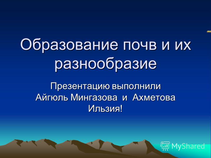 Образование почв и их разнообразие Презентацию выполнили Айгюль Мингазова и Ахметова Ильзия!