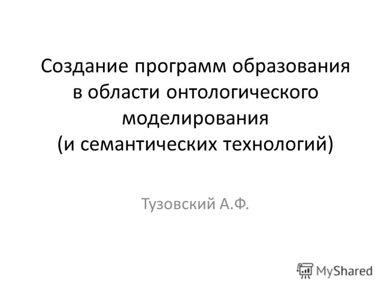 Создание программ образования в области онтологического моделирования (и семантических технологий) Тузовский А.Ф.