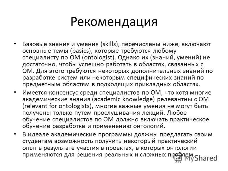 Рекомендация Базовые знания и умения (skills), перечислены ниже, включают основные темы (basics), которые требуются любому специалисту по ОМ (ontologist). Однако их (знаний, умений) не достаточно, чтобы успешно работать в областях, связанных с ОМ. Дл