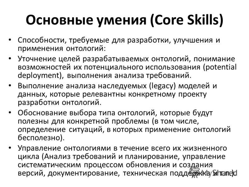 Основные умения (Core Skills) Способности, требуемые для разработки, улучшения и применения онтологий: Уточнение целей разрабатываемых онтологий, понимание возможностей их потенциального использования (potential deployment), выполнения анализа требов