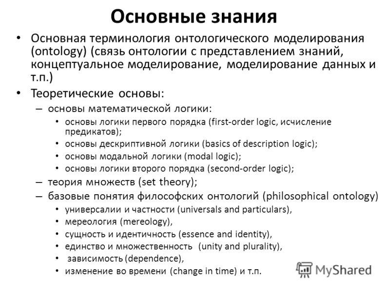 Основные знания Основная терминология онтологического моделирования (ontology) (связь онтологии с представлением знаний, концептуальное моделирование, моделирование данных и т.п.) Теоретические основы: – основы математической логики: основы логики пе