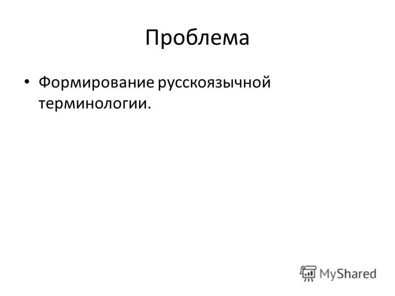 Проблема Формирование русскоязычной терминологии.