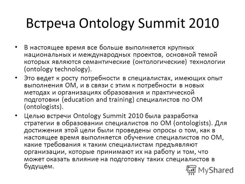 Встреча Ontology Summit 2010 В настоящее время все больше выполняется крупных национальных и международных проектов, основной темой которых являются семантические (онтологические) технологии (ontology technology). Это ведет к росту потребности в спец