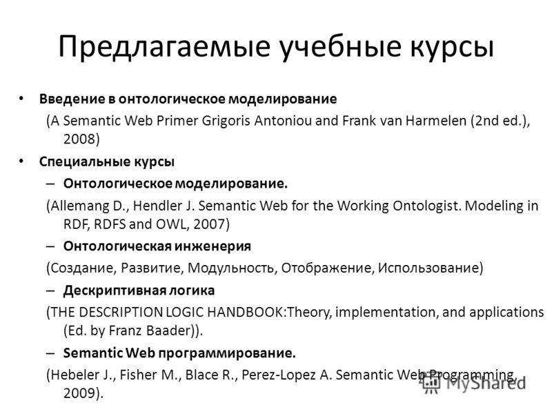 Предлагаемые учебные курсы Введение в онтологическое моделирование (A Semantic Web Primer Grigoris Antoniou and Frank van Harmelen (2nd ed.), 2008) Специальные курсы – Онтологическое моделирование. (Allemang D., Hendler J. Semantic Web for the Workin
