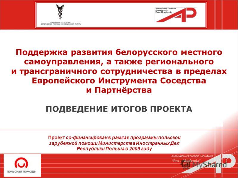 Поддержка развития белорусского местного самоуправления, а также регионального и трансграничного сотрудничества в пределах Европейского Инструмента Соседства и Партнёрства ПОДВЕДЕНИЕ ИТОГОВ ПРОЕКТА Проект со-финансирован в рамках программы польской з
