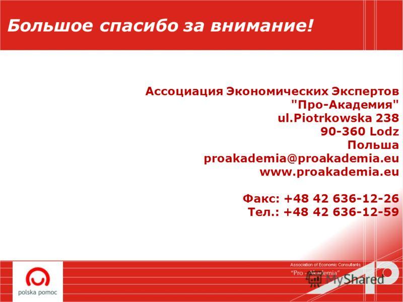 Большое спасибо за внимание! Ассоциация Экономических Экспертов Про-Академия ul.Piotrkowska 238 90-360 Lodz Польшa proakademia@proakademia.eu www.proakademia.eu Факс: +48 42 636-12-26 Teл.: +48 42 636-12-59