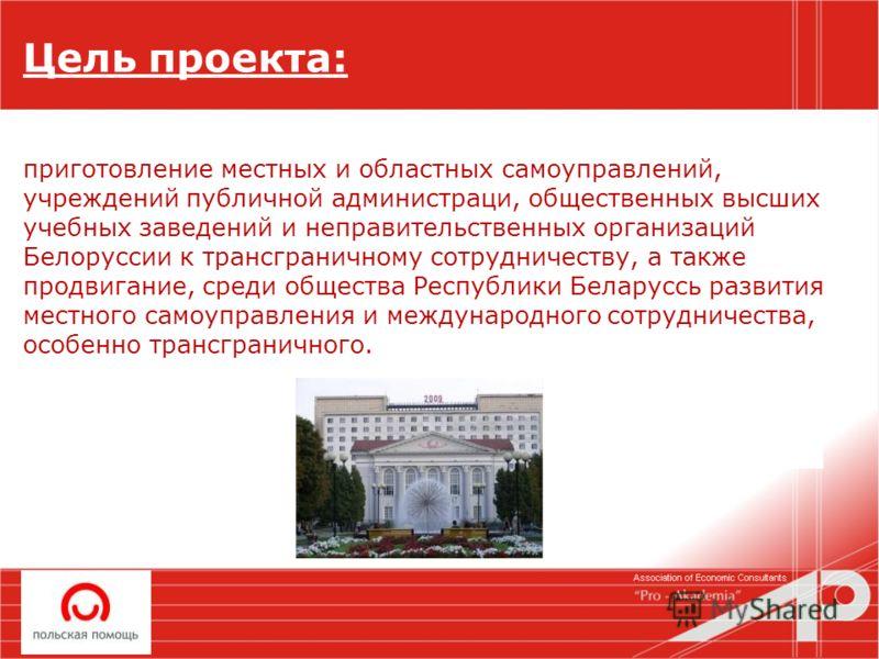 Цель проекта: приготовление местных и областных самоуправлений, учреждений публичной администраци, общественных высших учебных заведений и неправительственных организаций Белоруссии к трансграничному сотрудничеству, а также продвигание, среди обществ
