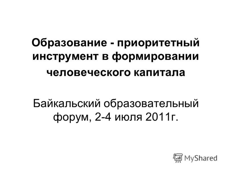 Образование - приоритетный инструмент в формировании человеческого капитала Байкальский образовательный форум, 2-4 июля 2011г.