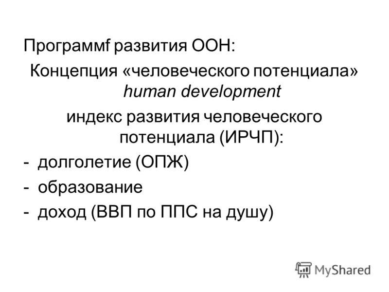 Программf развития ООН: Концепция «человеческого потенциала» human development индекс развития человеческого потенциала (ИРЧП): -долголетие (ОПЖ) -образование -доход (ВВП по ППС на душу)