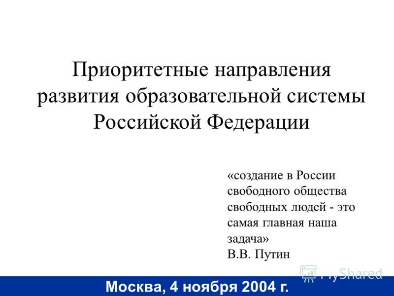 Москва, 4 ноября 2004 г. Приоритетные направления развития образовательной системы Российской Федерации «создание в России свободного общества свободных людей - это самая главная наша задача» В.В. Путин