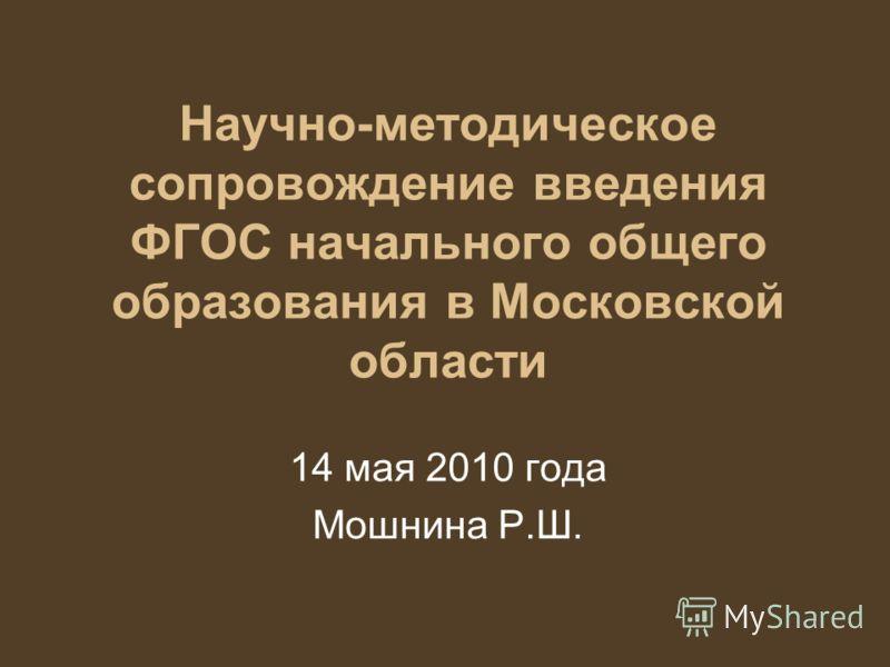 Научно-методическое сопровождение введения ФГОС начального общего образования в Московской области 14 мая 2010 года Мошнина Р.Ш.