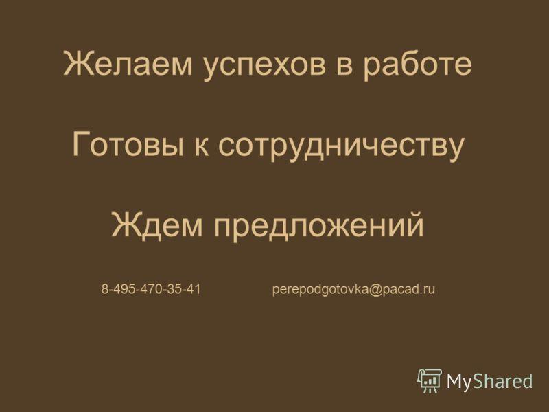 Желаем успехов в работе Готовы к сотрудничеству Ждем предложений 8-495-470-35-41 perepodgotovka@pacad.ru