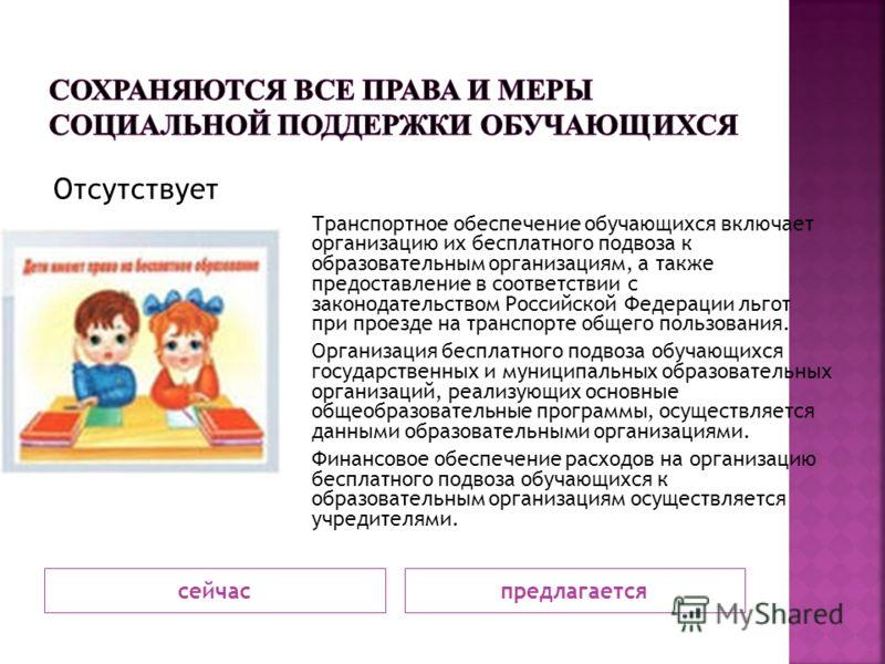 сейчаспредлагается Отсутствует Транспортное обеспечение обучающихся включает организацию их бесплатного подвоза к образовательным организациям, а также предоставление в соответствии с законодательством Российской Федерации льгот при проезде на трансп