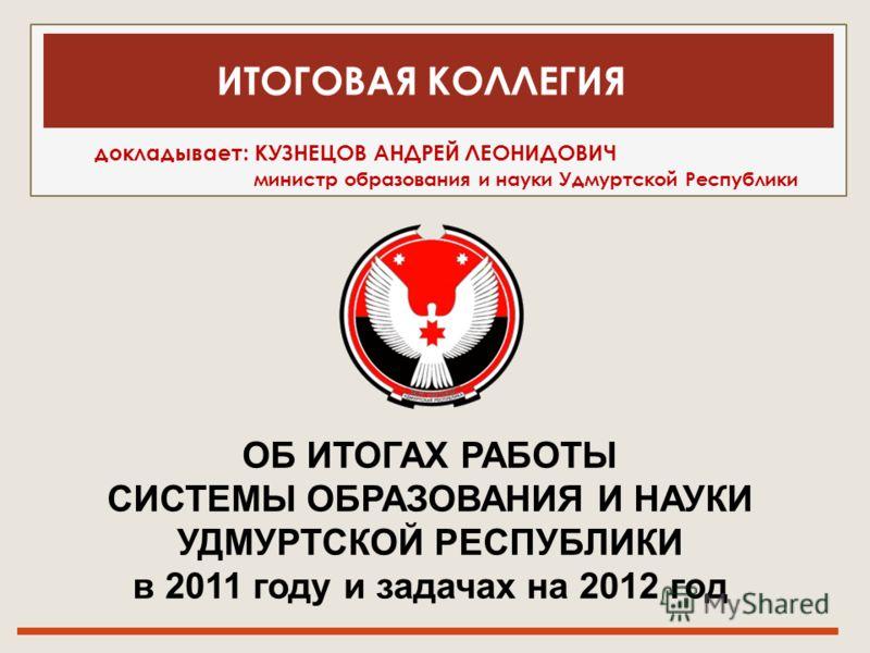докладывает: КУЗНЕЦОВ АНДРЕЙ ЛЕОНИДОВИЧ министр образования и науки Удмуртской Республики ОБ ИТОГАХ РАБОТЫ СИСТЕМЫ ОБРАЗОВАНИЯ И НАУКИ УДМУРТСКОЙ РЕСПУБЛИКИ в 2011 году и задачах на 2012 год ИТОГОВАЯ КОЛЛЕГИЯ