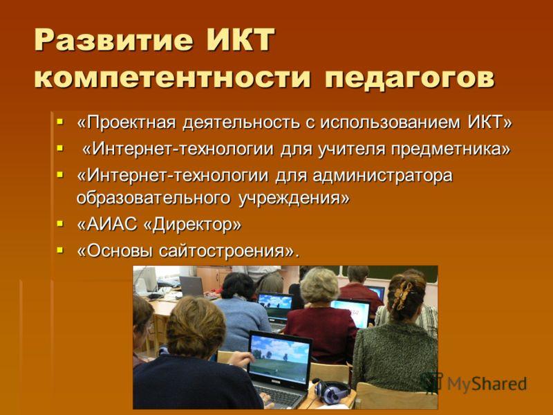 Развитие ИКТ компетентности педагогов «Проектная деятельность с использованием ИКТ» «Проектная деятельность с использованием ИКТ» «Интернет-технологии для учителя предметника» «Интернет-технологии для учителя предметника» «Интернет-технологии для адм