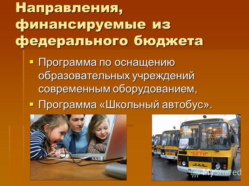 Направления, финансируемые из федерального бюджета Программа по оснащению образовательных учреждений современным оборудованием, Программа по оснащению образовательных учреждений современным оборудованием, Программа «Школьный автобус». Программа «Школ