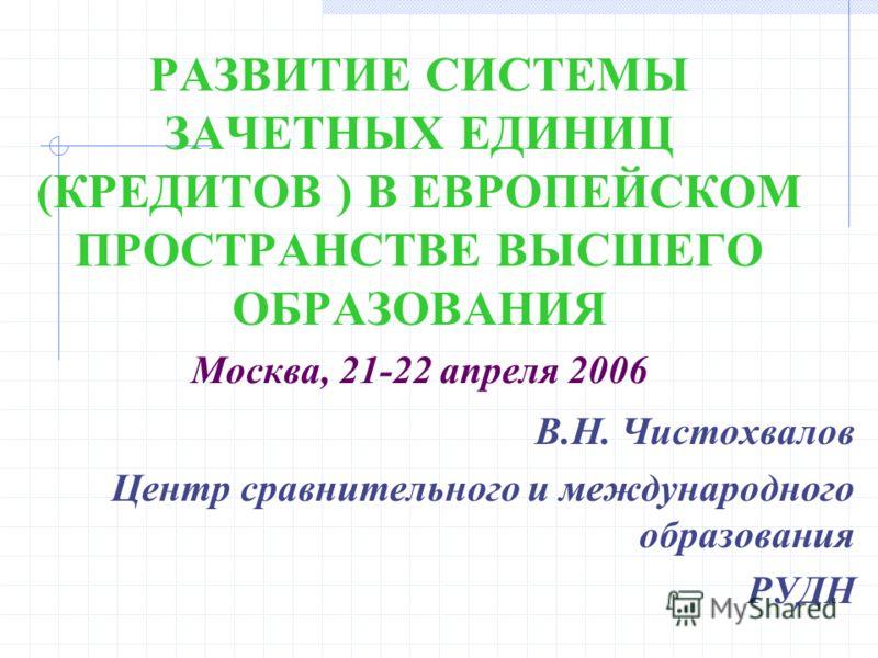 РАЗВИТИЕ СИСТЕМЫ ЗАЧЕТНЫХ ЕДИНИЦ (КРЕДИТОВ ) В ЕВРОПЕЙСКОМ ПРОСТРАНСТВЕ ВЫСШЕГО ОБРАЗОВАНИЯ Москва, 21-22 апреля 2006 В.Н. Чистохвалов Центр сравнительного и международного образования РУДН