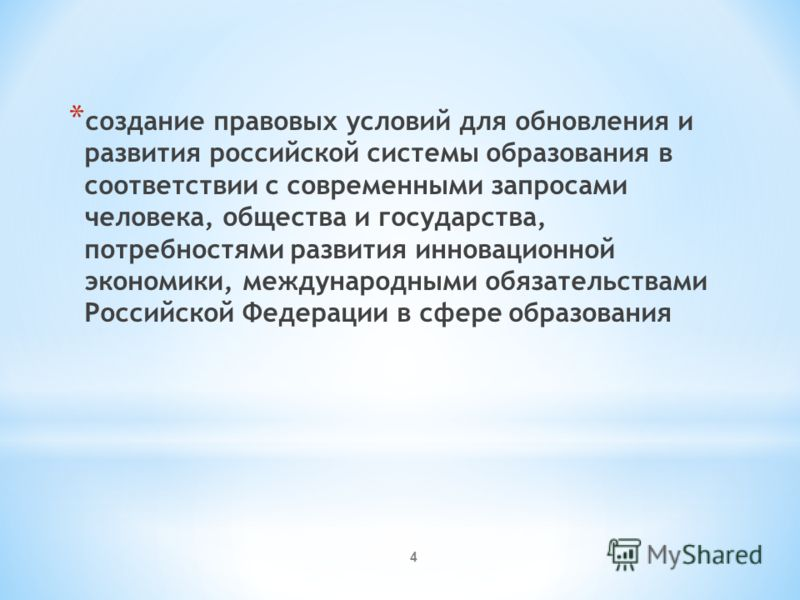 * создание правовых условий для обновления и развития российской системы образования в соответствии с современными запросами человека, общества и государства, потребностями развития инновационной экономики, международными обязательствами Российской Ф