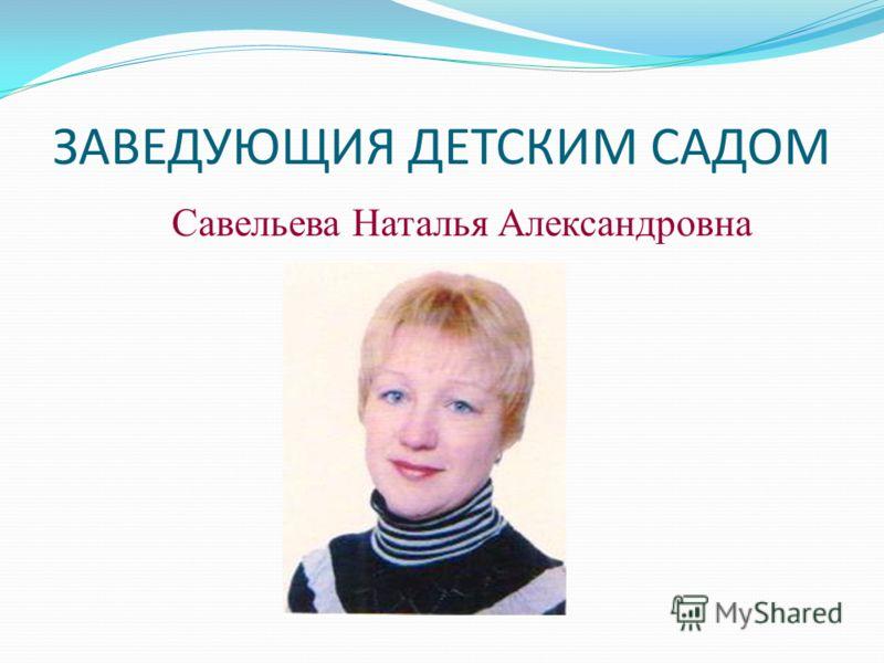 ЗАВЕДУЮЩИЯ ДЕТСКИМ САДОМ Савельева Наталья Александровна