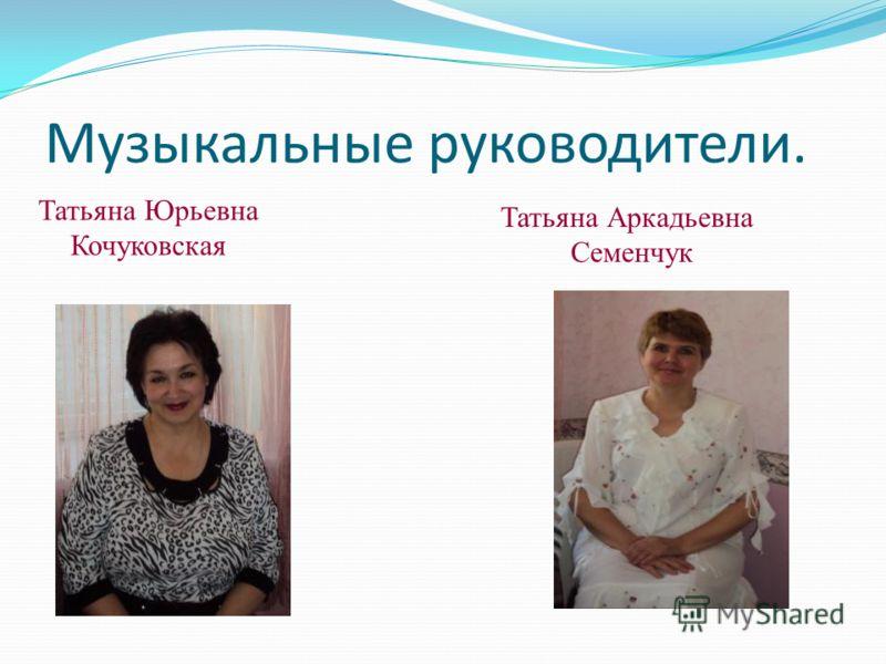Музыкальные руководители. Татьяна Юрьевна Кочуковская Татьяна Аркадьевна Семенчук