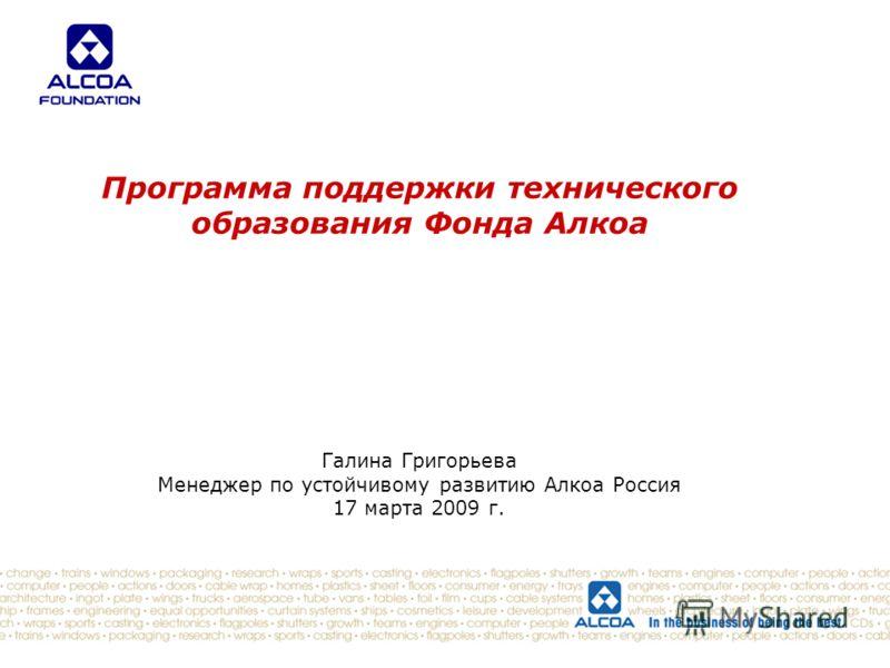 Программа поддержки технического образования Фонда Алкоа Галина Григорьева Менеджер по устойчивому развитию Алкоа Россия 17 марта 2009 г.