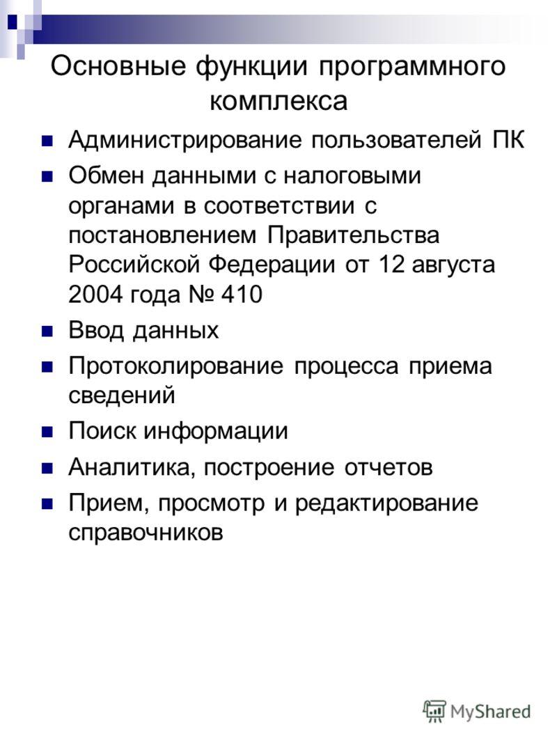 Основные функции программного комплекса Администрирование пользователей ПК Обмен данными с налоговыми органами в соответствии с постановлением Правительства Российской Федерации от 12 августа 2004 года 410 Ввод данных Протоколирование процесса приема