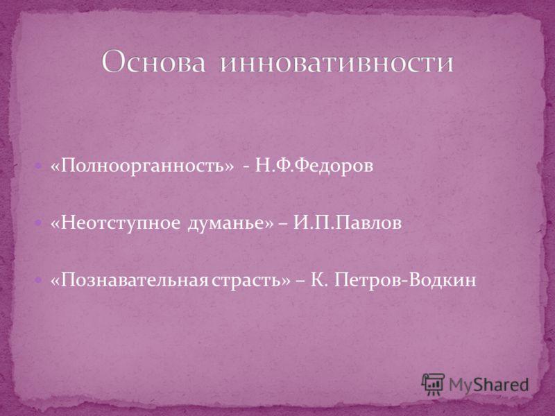 «Полноорганность» - Н.Ф.Федоров «Неотступное думанье» – И.П.Павлов «Познавательная страсть» – К. Петров-Водкин