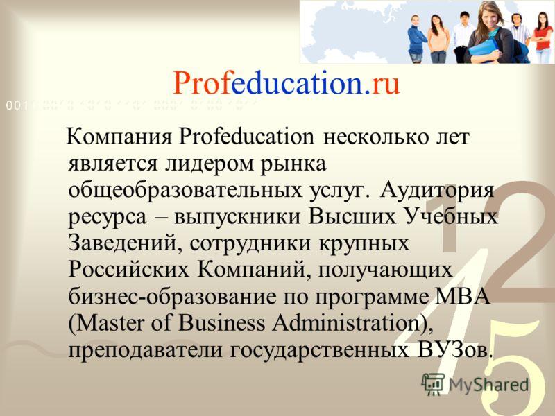 Profeducation.ru Компания Profeducation несколько лет является лидером рынка общеобразовательных услуг. Аудитория ресурса – выпускники Высших Учебных Заведений, сотрудники крупных Российских Компаний, получающих бизнес-образование по программе MBA (M