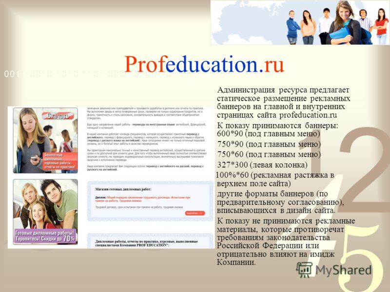 Profeducation.ru Администрация ресурса предлагает статическое размещение рекламных баннеров на главной и внутренних страницах сайта profeducation.ru К показу принимаются баннеры: 600*90 (под главным меню) 750*90 (под главным меню) 750*60 (под главным