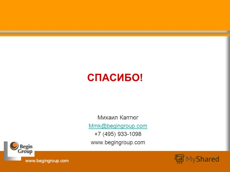 www.begingroup.com СПАСИБО! Михаил Каптюг Mmk@begingroup.com +7 (495) 933-1098 www.begingroup.com