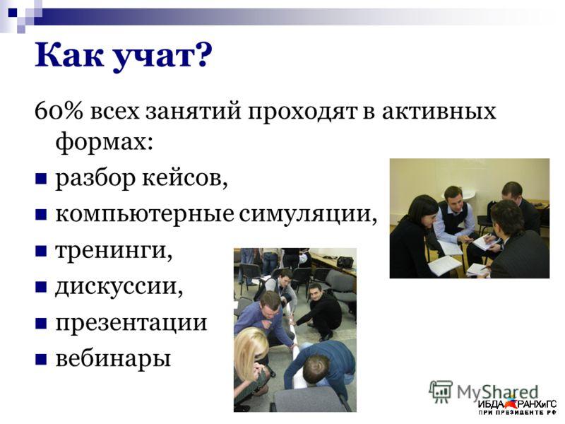 Как учат? 60% всех занятий проходят в активных формах: разбор кейсов, компьютерные симуляции, тренинги, дискуссии, презентации вебинары