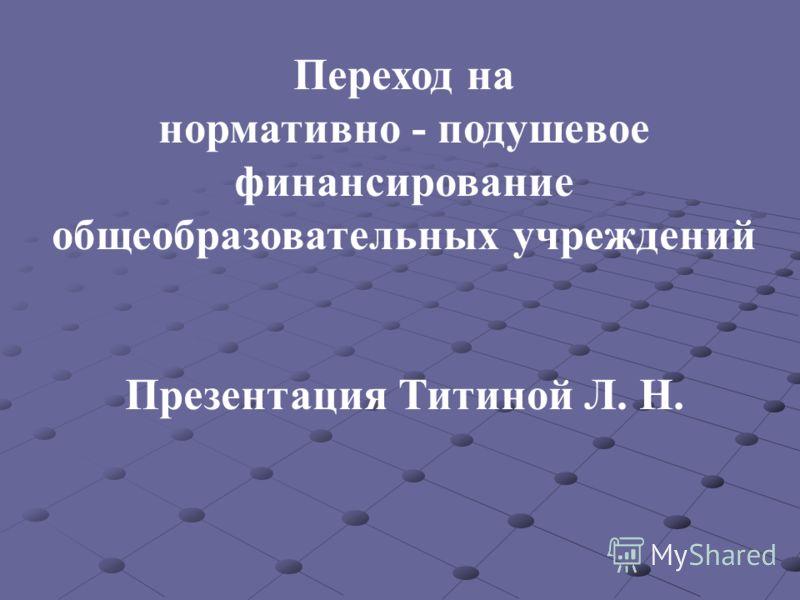 Переход на нормативно - подушевое финансирование общеобразовательных учреждений Презентация Титиной Л. Н.