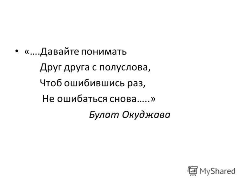 «….Давайте понимать Друг друга с полуслова, Чтоб ошибившись раз, Не ошибаться снова…..» Булат Окуджава