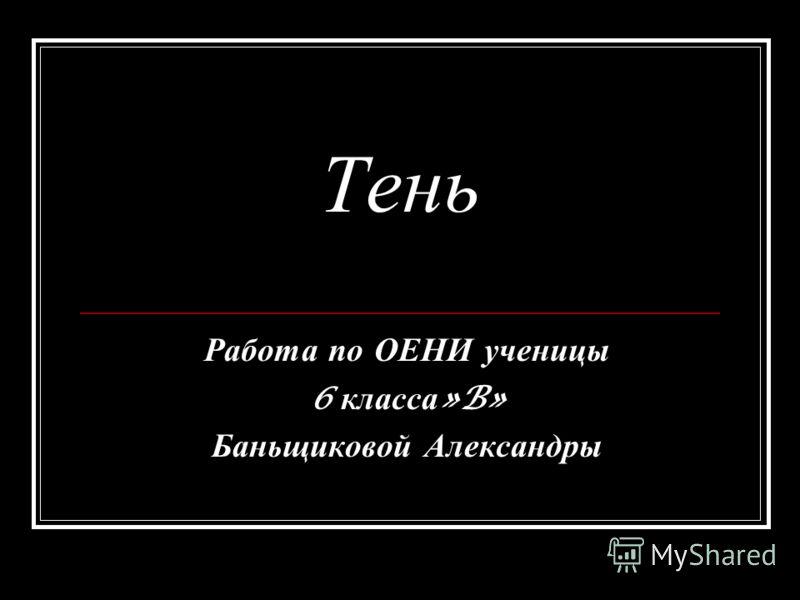 Тень Работа п о О ЕНИ у ченицы 6 к ласса »B» Баньщиковой А лександры