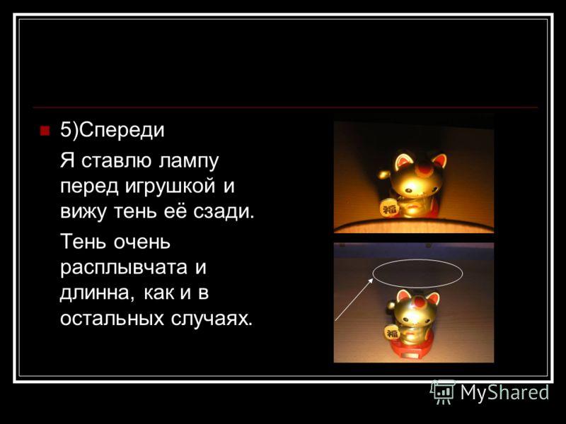 5)Спереди Я ставлю лампу перед игрушкой и вижу тень её сзади. Тень очень расплывчата и длинна, как и в остальных случаях.