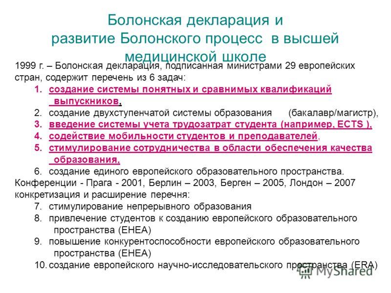 Болонская декларация и развитие Болонского процесс в высшей медицинской школе 1999 г. – Болонская декларация, подписанная министрами 29 европейских стран, содержит перечень из 6 задач: 1.создание системы понятных и сравнимых квалификаций выпускников,