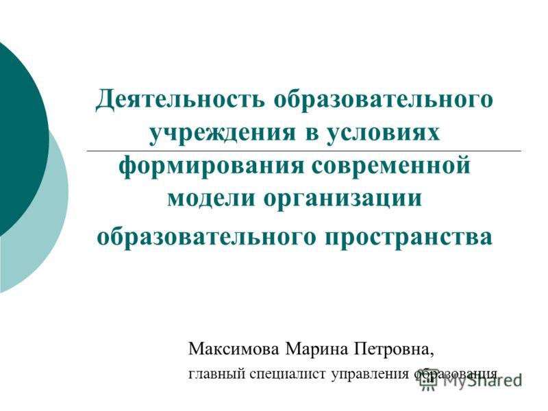 Деятельность образовательного учреждения в условиях формирования современной модели организации образовательного пространства Максимова Марина Петровна, главный специалист управления образования