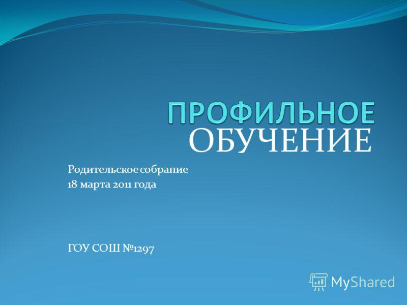 ОБУЧЕНИЕ Родительское собрание 18 марта 2011 года ГОУ СОШ 1297