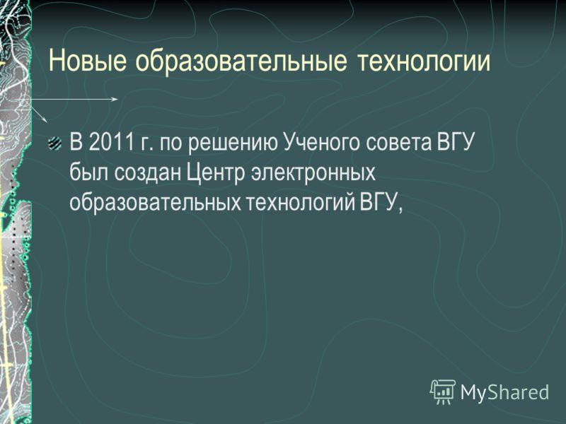 Новые образовательные технологии В 2011 г. по решению Ученого совета ВГУ был создан Центр электронных образовательных технологий ВГУ,