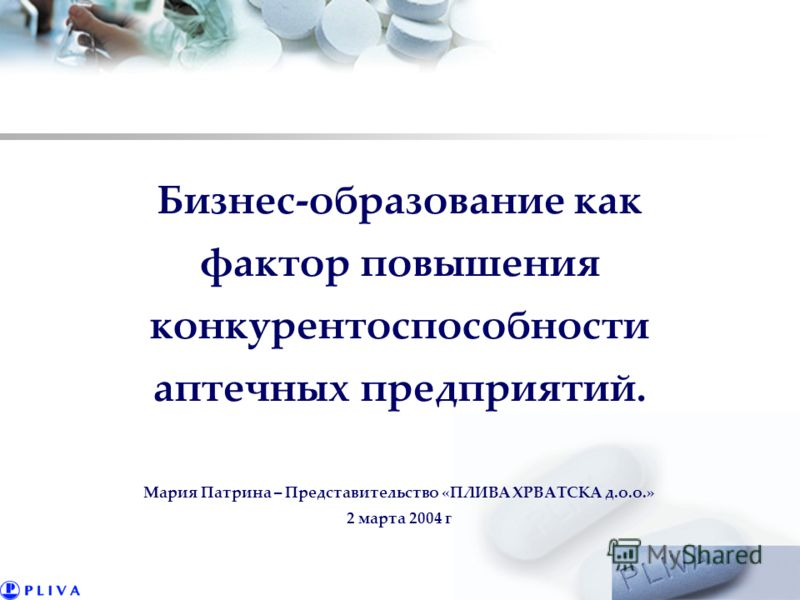 Бизнес-образование как фактор повышения конкурентоспособности аптечных предприятий. Мария Патрина – Представительство «ПЛИВА ХРВАТСКА д.о.о.» 2 марта 2004 г