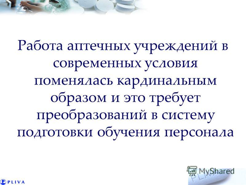 Работа аптечных учреждений в современных условия поменялась кардинальным образом и это требует преобразований в систему подготовки обучения персонала