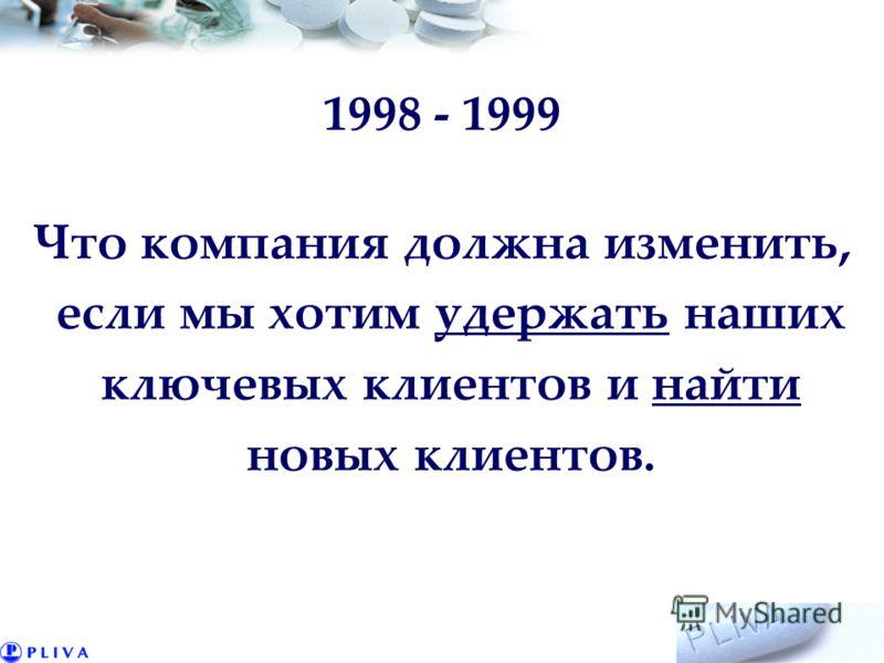 1998 - 1999 Что компания должна изменить, если мы хотим удержать наших ключевых клиентов и найти новых клиентов.