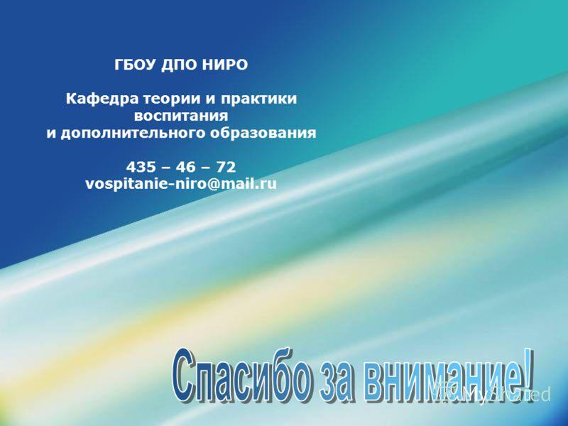 ГБОУ ДПО НИРО Кафедра теории и практики воспитания и дополнительного образования 435 – 46 – 72 vospitanie-niro@mail.ru