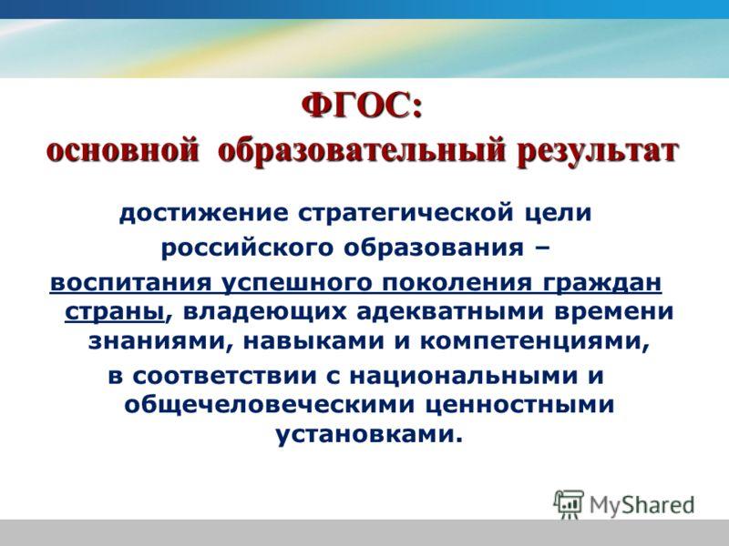 ФГОС: основной образовательный результат достижение стратегической цели российского образования – воспитания успешного поколения граждан страны, владеющих адекватными времени знаниями, навыками и компетенциями, в соответствии с национальными и общече